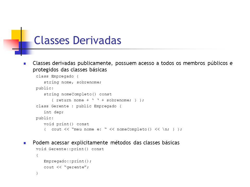 Classes Derivadas  Classes derivadas publicamente, possuem acesso a todos os membros públicos e protegidos das classes básicas class Empregado { string nome, sobrenome; public: string nomeCompleto() const { return nome + ' ' + sobrenome; } }; class Gerente : public Empregado { int dep; public: void print() const { cout << meu nome e: << nomeCompleto() << \n; } };  Podem acessar explicitamente métodos das classes básicas void Gerente::print() const { Empregado::print(); cout << gerente ; }