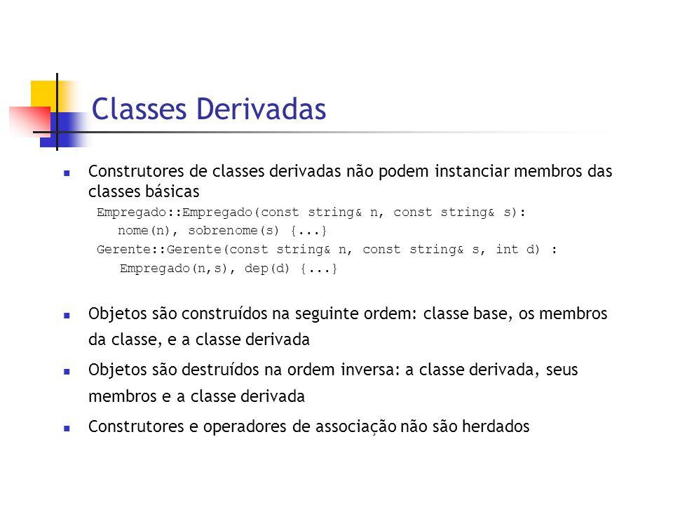 Classes Derivadas  Construtores de classes derivadas não podem instanciar membros das classes básicas Empregado::Empregado(const string& n, const string& s): nome(n), sobrenome(s) {...} Gerente::Gerente(const string& n, const string& s, int d) : Empregado(n,s), dep(d) {...}  Objetos são construídos na seguinte ordem: classe base, os membros da classe, e a classe derivada  Objetos são destruídos na ordem inversa: a classe derivada, seus membros e a classe derivada  Construtores e operadores de associação não são herdados