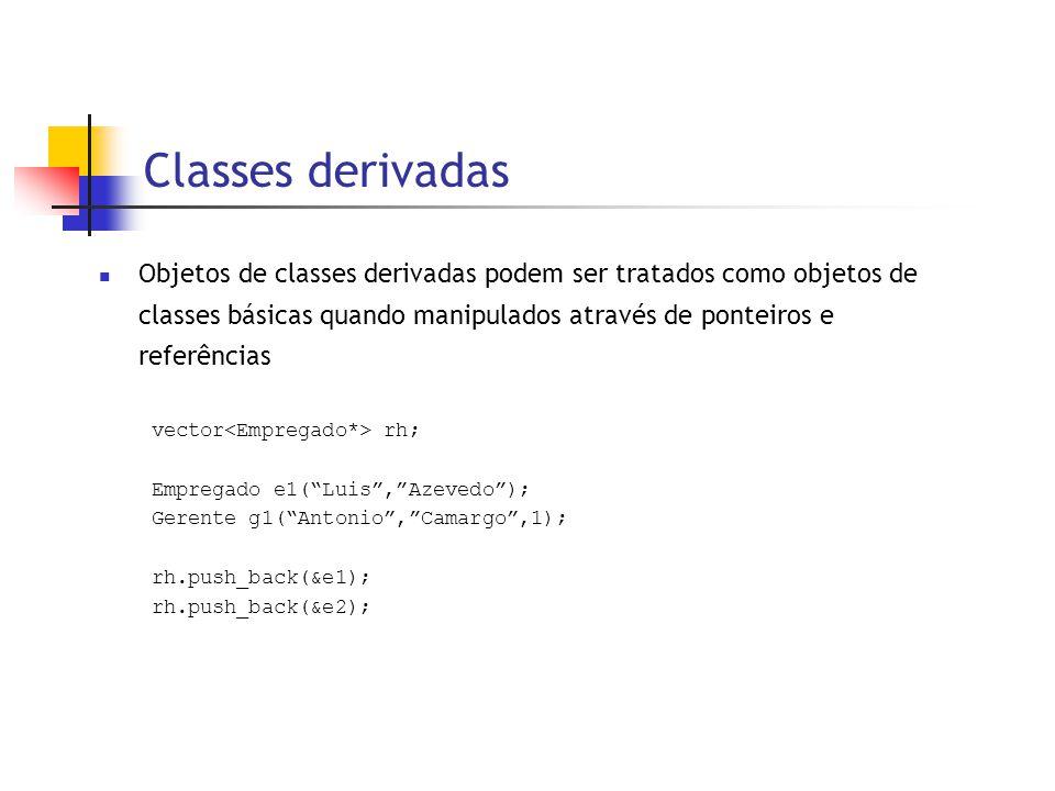 Classes derivadas  Objetos de classes derivadas podem ser tratados como objetos de classes básicas quando manipulados através de ponteiros e referências vector rh; Empregado e1( Luis , Azevedo ); Gerente g1( Antonio , Camargo ,1); rh.push_back(&e1); rh.push_back(&e2);