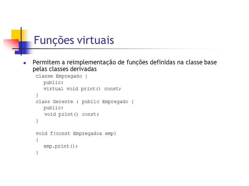 Funções virtuais  Permitem a reimplementação de funções definidas na classe base pelas classes derivadas classe Empregado { public: virtual void print() const; } class Gerente : public Empregado { public: void print() const; } void f(const Empregado& emp) { emp.print(); }