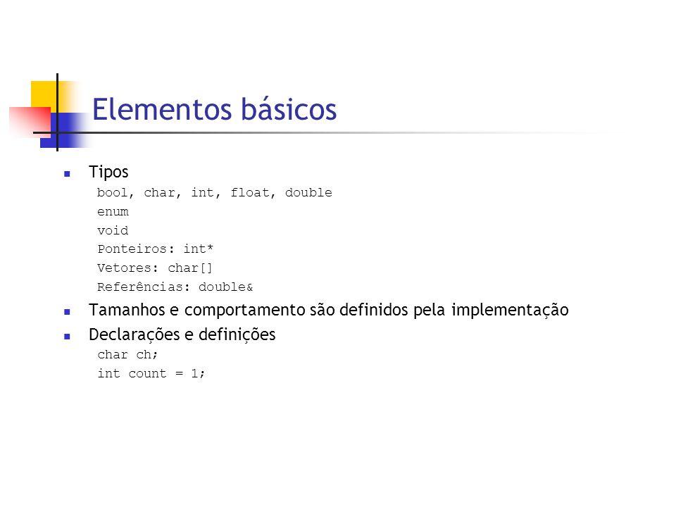 Elementos básicos  Tipos bool, char, int, float, double enum void Ponteiros: int* Vetores: char[] Referências: double&  Tamanhos e comportamento são definidos pela implementação  Declarações e definições char ch; int count = 1;