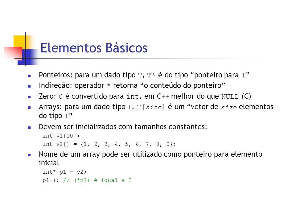 Elementos Básicos  Ponteiros: para um dado tipo T, T* é do tipo ponteiro para T  Indireção: operador * retorna o conteúdo do ponteiro  Zero: 0 é convertido para int, em C++ melhor do que NULL (C)  Arrays: para um dado tipo T, T[ size ] é um vetor de size elementos do tipo T  Devem ser inicializados com tamanhos constantes: int v1[10]; int v2[] = {1, 2, 3, 4, 5, 6, 7, 8, 9};  Nome de um array pode ser utilizado como ponteiro para elemento inicial int* p1 = v2; p1++; // (*p1) é igual a 2