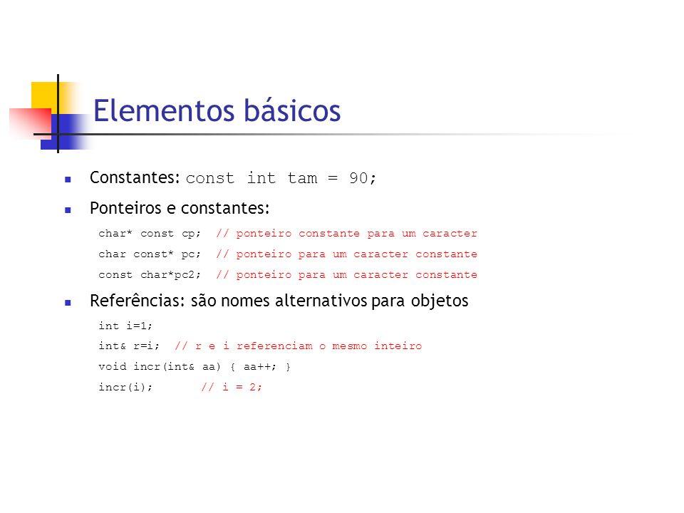 Elementos básicos  Constantes: const int tam = 90;  Ponteiros e constantes: char* const cp; // ponteiro constante para um caracter char const* pc; // ponteiro para um caracter constante const char*pc2; // ponteiro para um caracter constante  Referências: são nomes alternativos para objetos int i=1; int& r=i; // r e i referenciam o mesmo inteiro void incr(int& aa) { aa++; } incr(i); // i = 2;