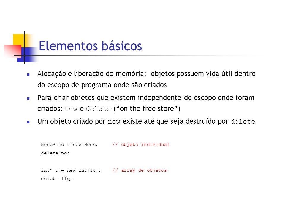 Elementos básicos  Alocação e liberação de memória: objetos possuem vida útil dentro do escopo de programa onde são criados  Para criar objetos que existem independente do escopo onde foram criados: new e delete ( on the free store )  Um objeto criado por new existe até que seja destruído por delete Node* no = new Node; // objeto individual delete no; int* q = new int[10];// array de objetos delete []q;