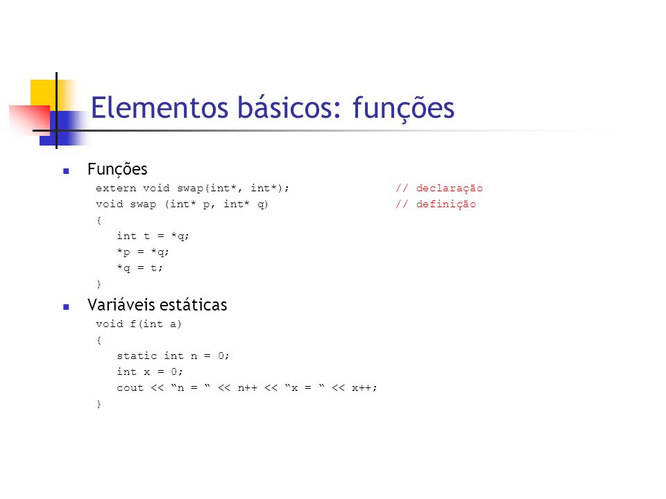 Elementos básicos: funções  Funções extern void swap(int*, int*); // declaração void swap (int* p, int* q)// definição { int t = *q; *p = *q; *q = t; }  Variáveis estáticas void f(int a) { static int n = 0; int x = 0; cout << n = << n++ << x = << x++; }