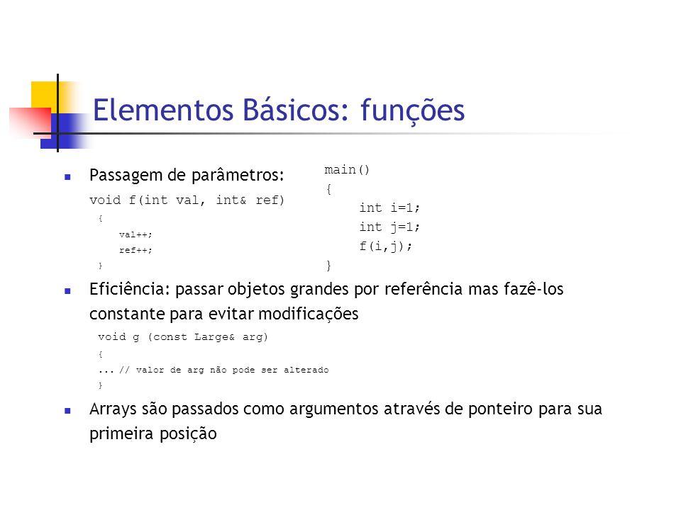 Elementos Básicos: funções  Passagem de parâmetros: void f(int val, int& ref) { val++; ref++; }  Eficiência: passar objetos grandes por referência mas fazê-los constante para evitar modificações void g (const Large& arg) {...// valor de arg não pode ser alterado }  Arrays são passados como argumentos através de ponteiro para sua primeira posição main() { int i=1; int j=1; f(i,j); }