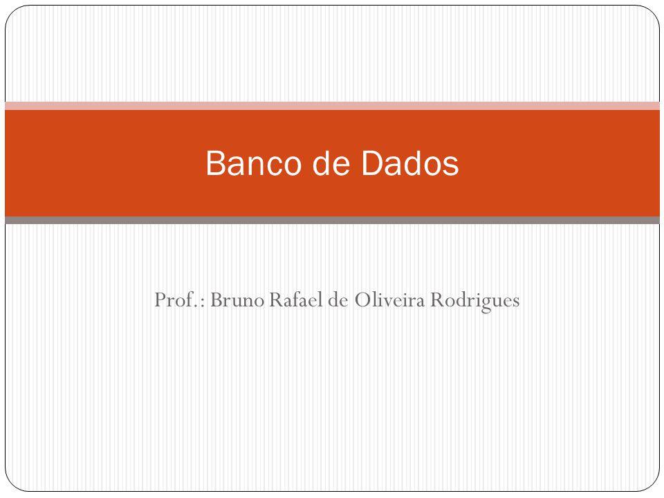 Prof.: Bruno Rafael de Oliveira Rodrigues Banco de Dados