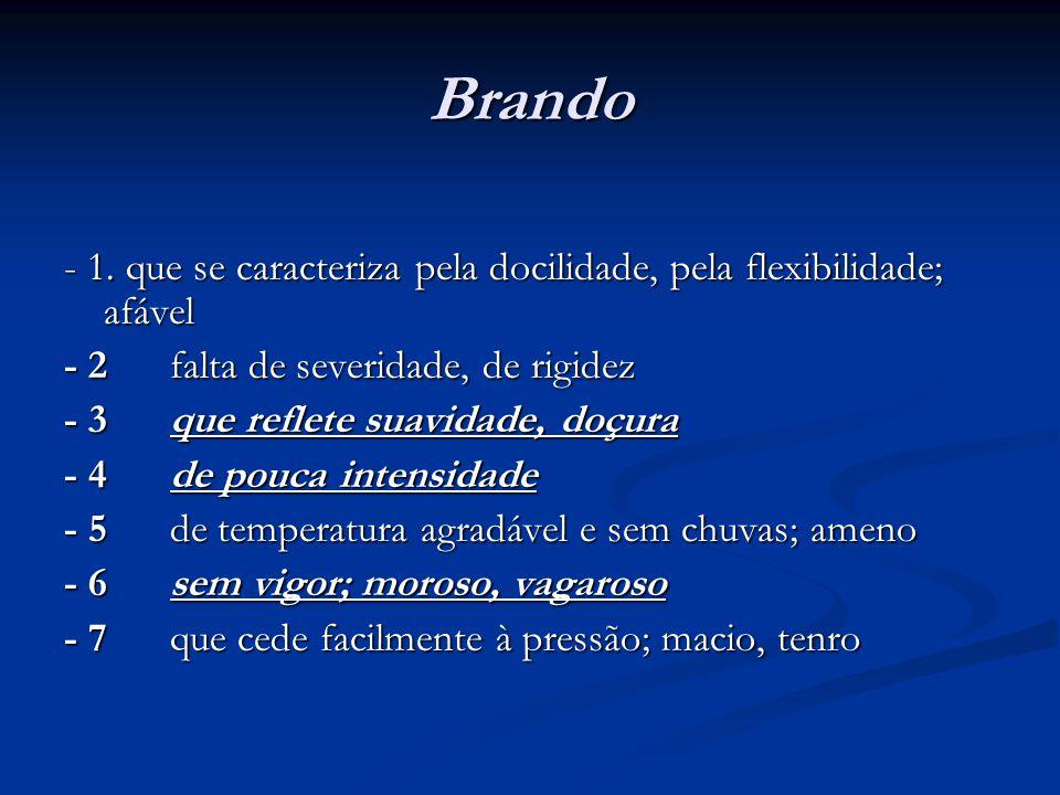 Brando: antônimos  acerbo, diro, duro, fero, feroz, férreo, implacável, inclemente, rigoroso, rijo; como adj.: (na acp.