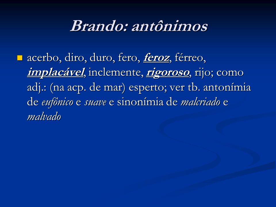 Brando: antônimos  acerbo, diro, duro, fero, feroz, férreo, implacável, inclemente, rigoroso, rijo; como adj.: (na acp. de mar) esperto; ver tb. anto