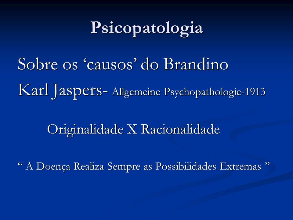 """Psicopatologia Sobre os 'causos' do Brandino Karl Jaspers- Allgemeine Psychopathologie-1913 Originalidade X Racionalidade """" A Doença Realiza Sempre as"""