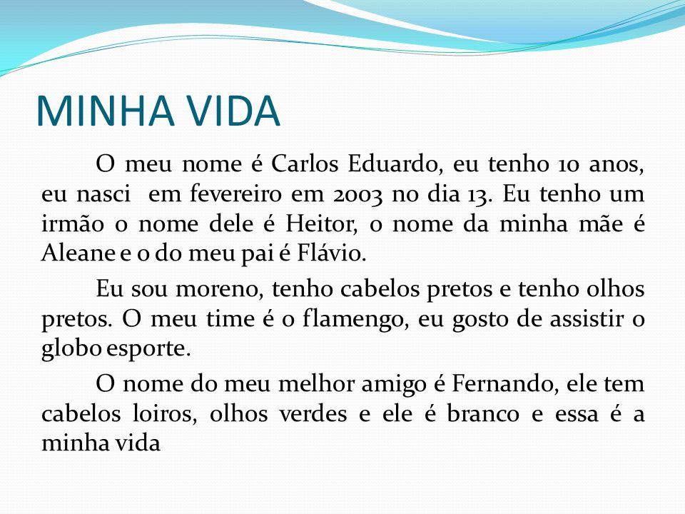 MINHA VIDA O meu nome é Carlos Eduardo, eu tenho 10 anos, eu nasci em fevereiro em 2003 no dia 13. Eu tenho um irmão o nome dele é Heitor, o nome da m
