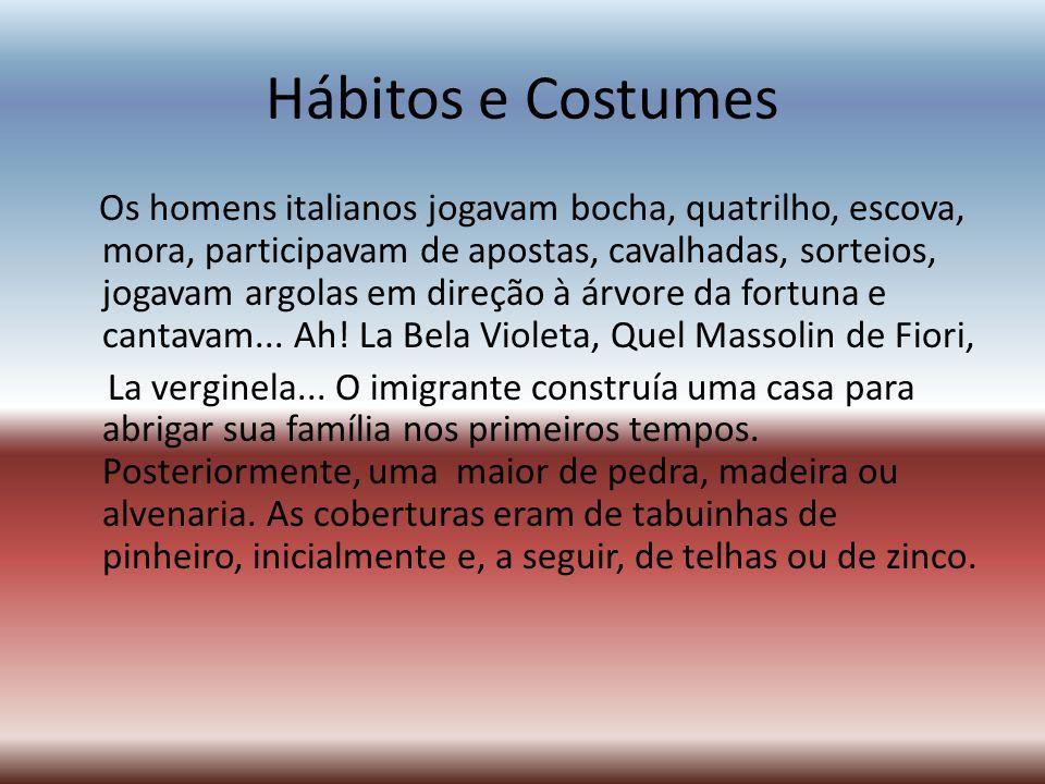 Hábitos e Costumes Os homens italianos jogavam bocha, quatrilho, escova, mora, participavam de apostas, cavalhadas, sorteios, jogavam argolas em direç
