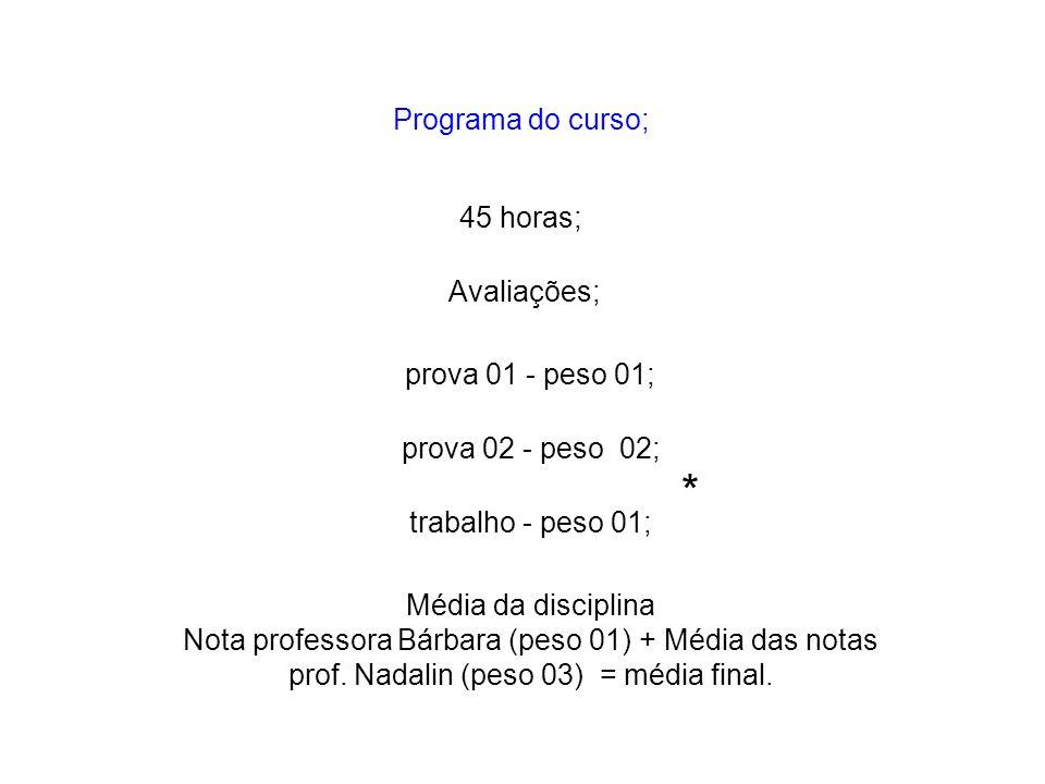 Programa do curso; 45 horas; Média da disciplina Nota professora Bárbara (peso 01) + Média das notas prof. Nadalin (peso 03) = média final. prova 01 -