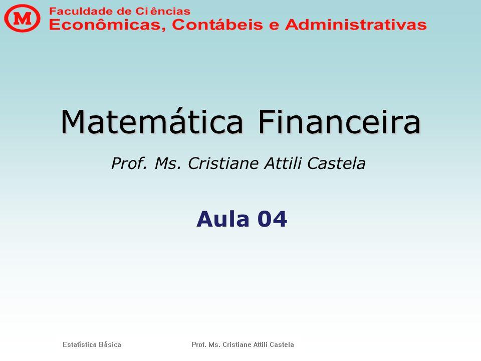 Matemática Financeira Prof. Ms. Cristiane Attili Castela Aula 04