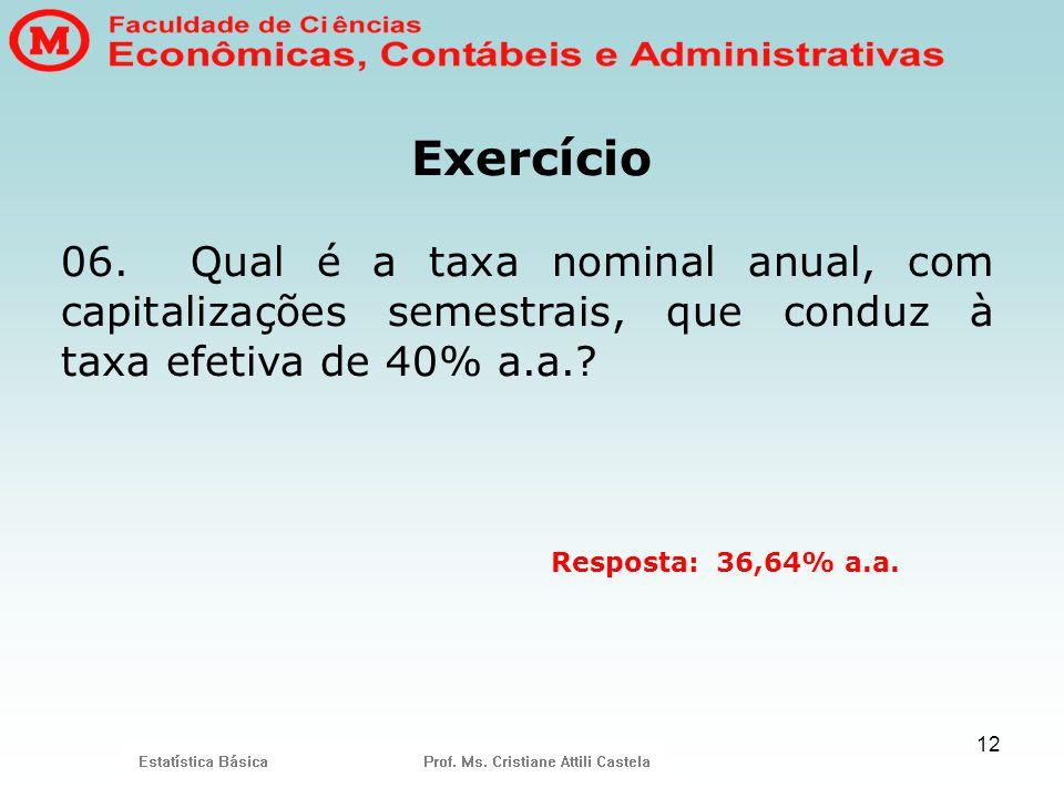 12 Exercício 06. Qual é a taxa nominal anual, com capitalizações semestrais, que conduz à taxa efetiva de 40% a.a.? Resposta: 36,64% a.a.