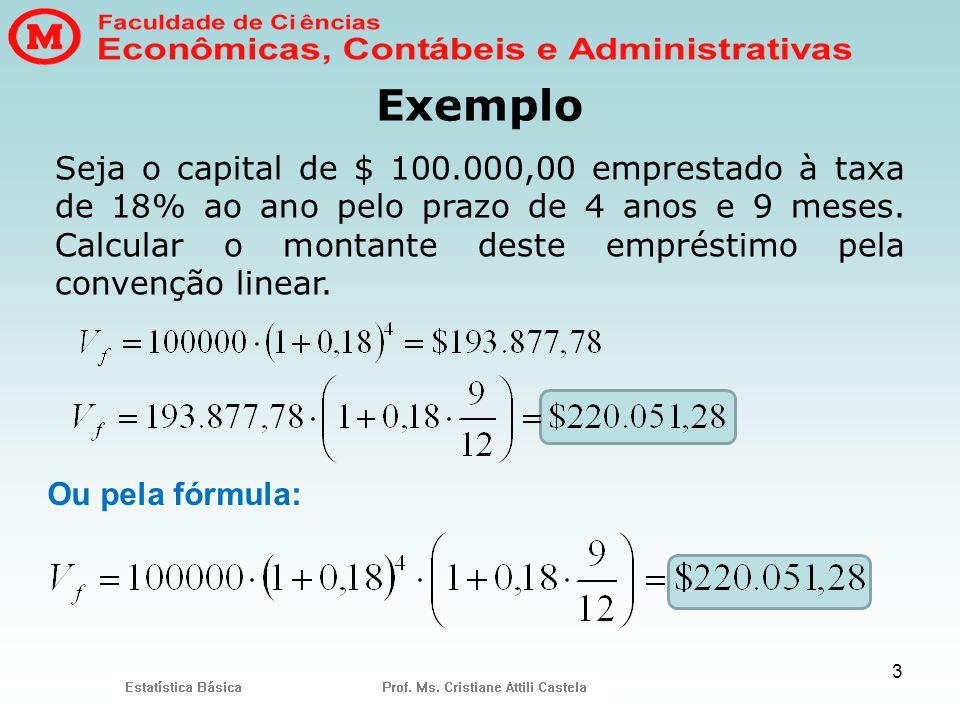3 Exemplo Seja o capital de $ 100.000,00 emprestado à taxa de 18% ao ano pelo prazo de 4 anos e 9 meses. Calcular o montante deste empréstimo pela con