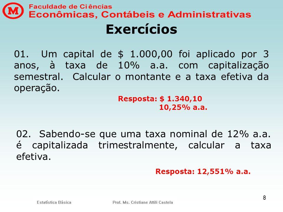8 Exercícios 01. Um capital de $ 1.000,00 foi aplicado por 3 anos, à taxa de 10% a.a. com capitalização semestral. Calcular o montante e a taxa efetiv