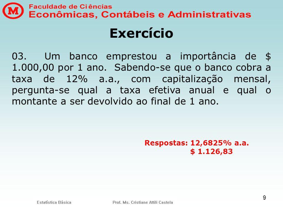 9 Exercício 03. Um banco emprestou a importância de $ 1.000,00 por 1 ano. Sabendo-se que o banco cobra a taxa de 12% a.a., com capitalização mensal, p