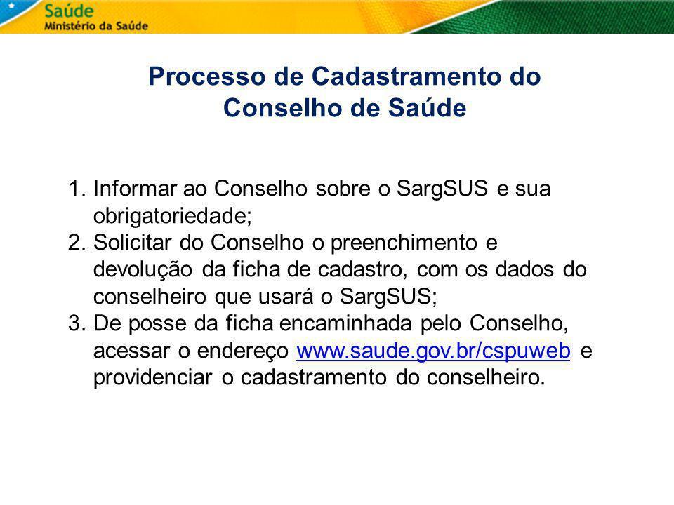 Processo de Cadastramento do Conselho de Saúde 1.Informar ao Conselho sobre o SargSUS e sua obrigatoriedade; 2.Solicitar do Conselho o preenchimento e