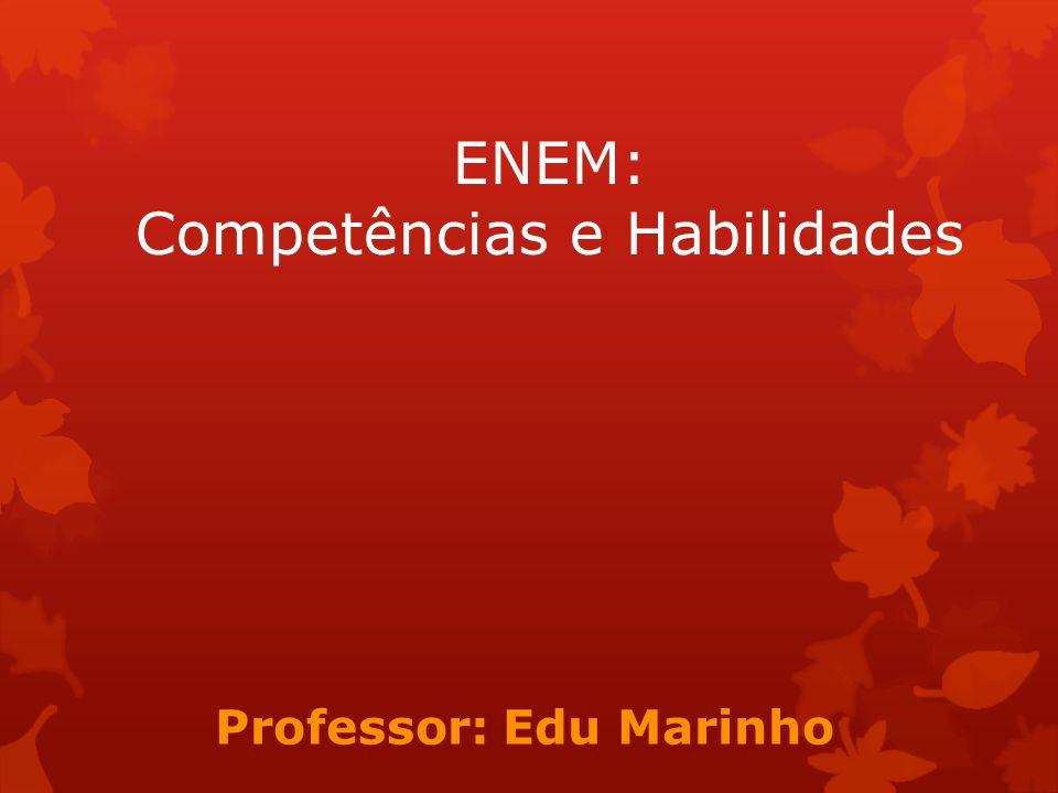 ENEM: Competências e Habilidades Professor: Edu Marinho