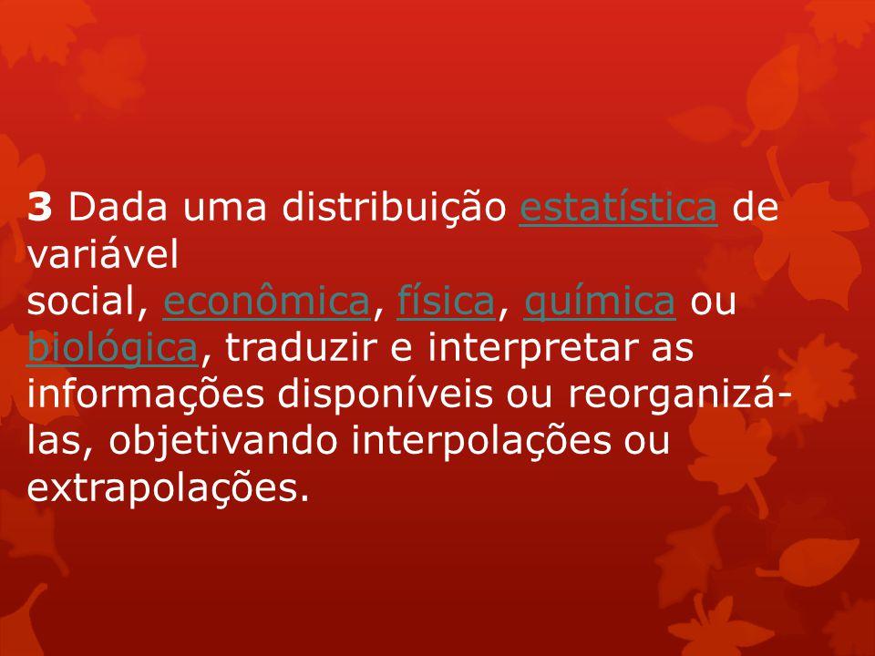 3 Dada uma distribuição estatística de variável social, econômica, física, química ou biológica, traduzir e interpretar as informações disponíveis ou