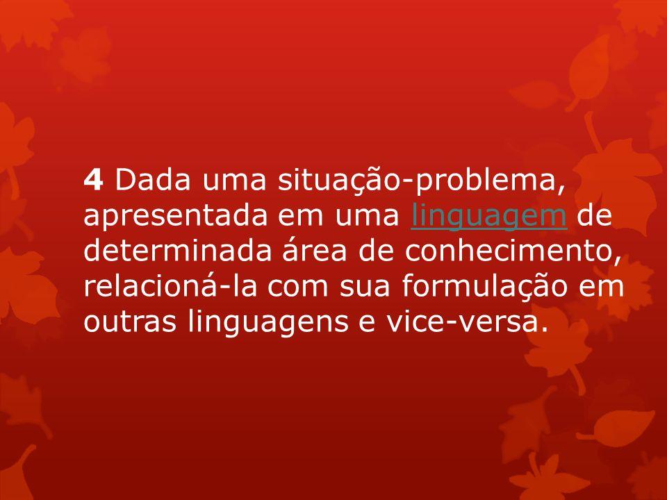 4 Dada uma situação-problema, apresentada em uma linguagem de determinada área de conhecimento, relacioná-la com sua formulação em outras linguagens e