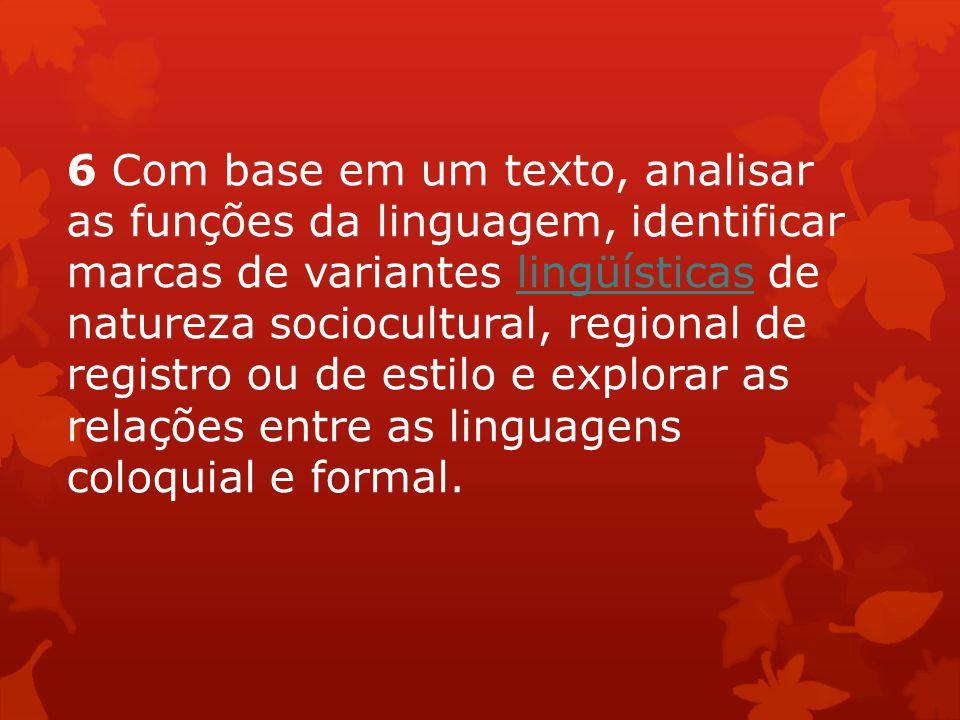 6 Com base em um texto, analisar as funções da linguagem, identificar marcas de variantes lingüísticas de natureza sociocultural, regional de registro