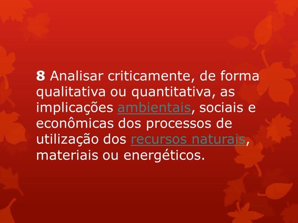 8 Analisar criticamente, de forma qualitativa ou quantitativa, as implicações ambientais, sociais e econômicas dos processos de utilização dos recurso