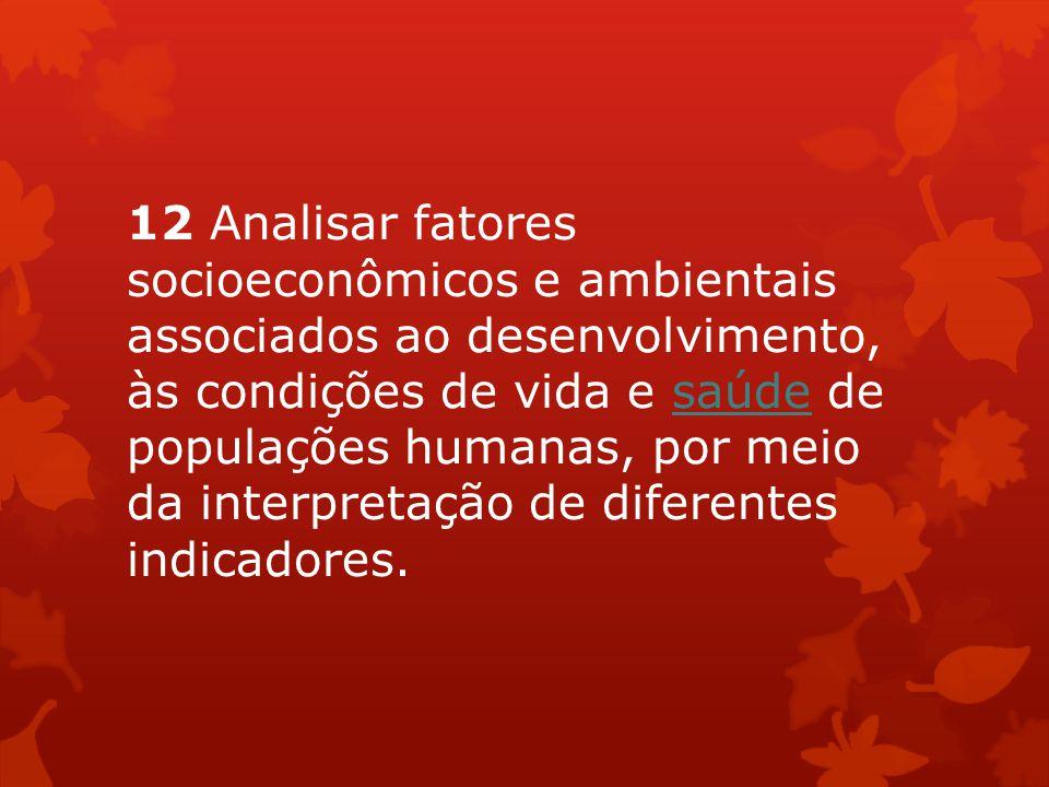 12 Analisar fatores socioeconômicos e ambientais associados ao desenvolvimento, às condições de vida e saúde de populações humanas, por meio da interp