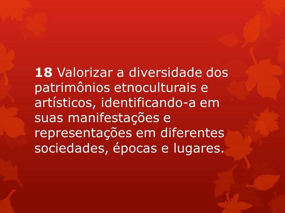 18 Valorizar a diversidade dos patrimônios etnoculturais e artísticos, identificando-a em suas manifestações e representações em diferentes sociedades