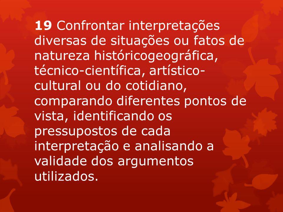 19 Confrontar interpretações diversas de situações ou fatos de natureza históricogeográfica, técnico-científica, artístico- cultural ou do cotidiano,