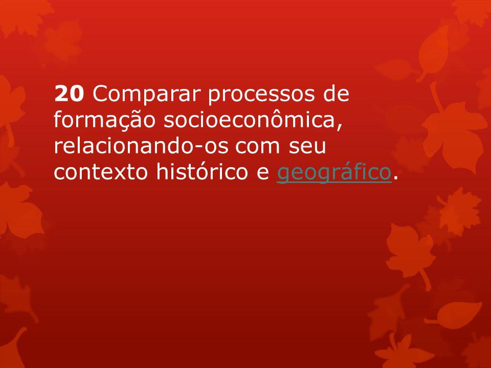 20 Comparar processos de formação socioeconômica, relacionando-os com seu contexto histórico e geográfico.geográfico