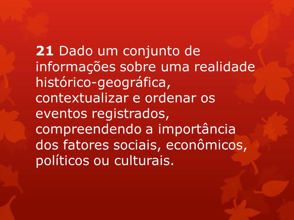 21 Dado um conjunto de informações sobre uma realidade histórico-geográfica, contextualizar e ordenar os eventos registrados, compreendendo a importân