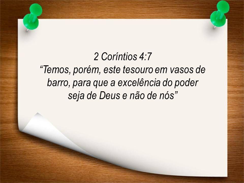 """2 Coríntios 4:7 """"Temos, porém, este tesouro em vasos de barro, para que a excelência do poder seja de Deus e não de nós"""""""