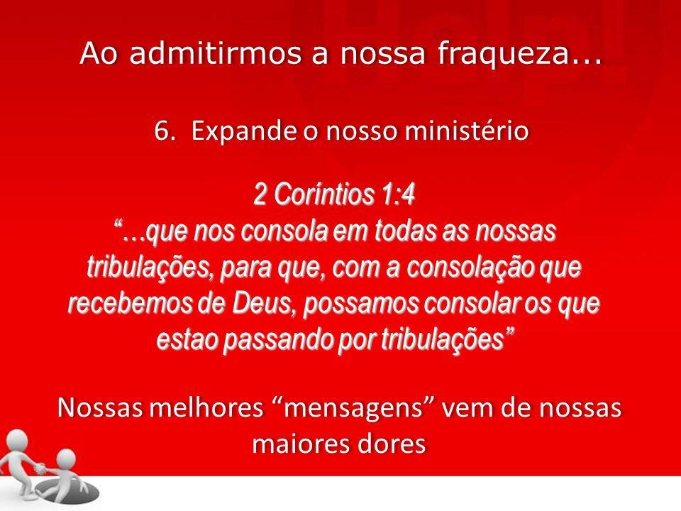 """Ao admitirmos a nossa fraqueza... 6. Expande o nosso ministério 2 Coríntios 1:4 """"…que nos consola em todas as nossas tribulações, para que, com a cons"""