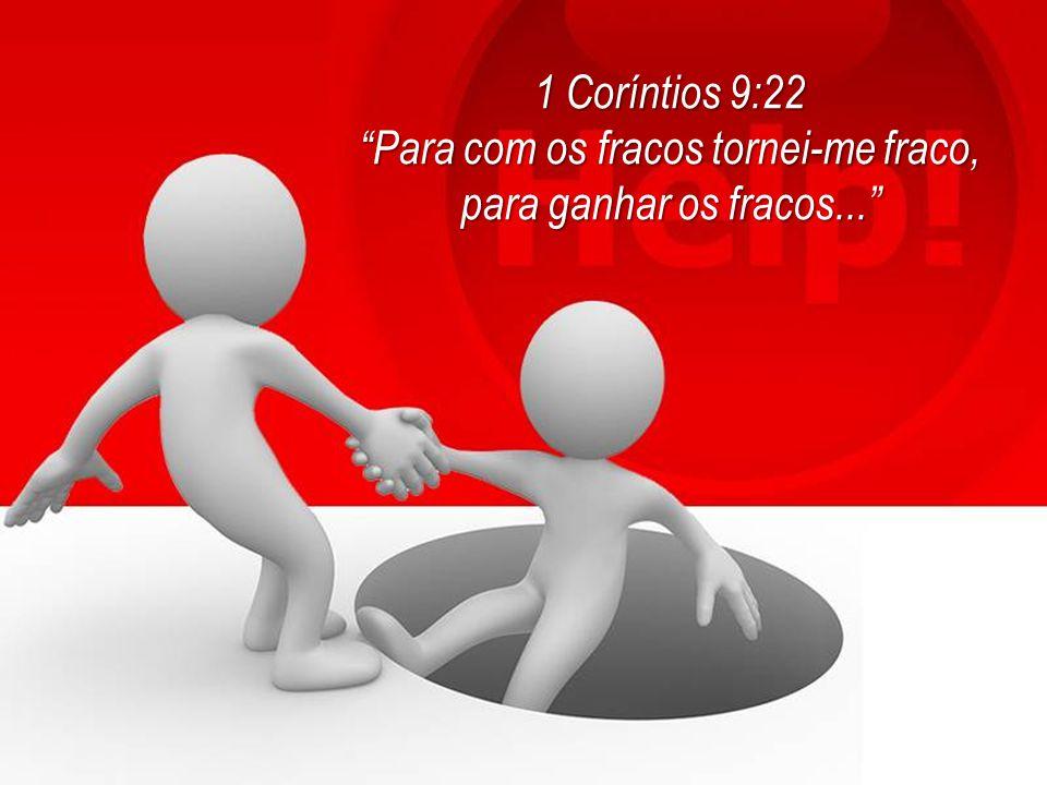 """1 Coríntios 9:22 """"Para com os fracos tornei-me fraco, para ganhar os fracos..."""""""
