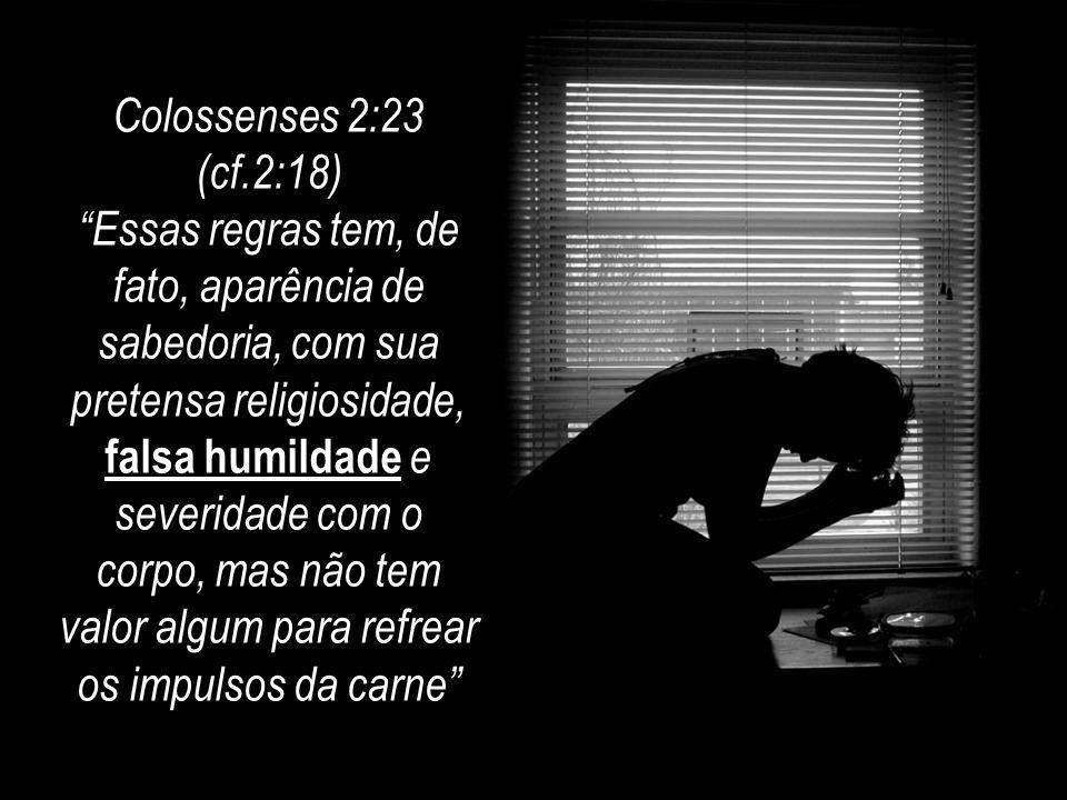 """Colossenses 2:23 (cf.2:18) """"Essas regras tem, de fato, aparência de sabedoria, com sua pretensa religiosidade, falsa humildade e severidade com o corp"""