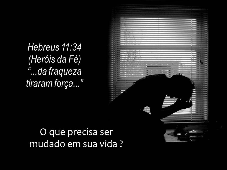 """O que precisa ser mudado em sua vida ? Hebreus 11:34 (Heróis da Fé) """"...da fraqueza tiraram força..."""""""
