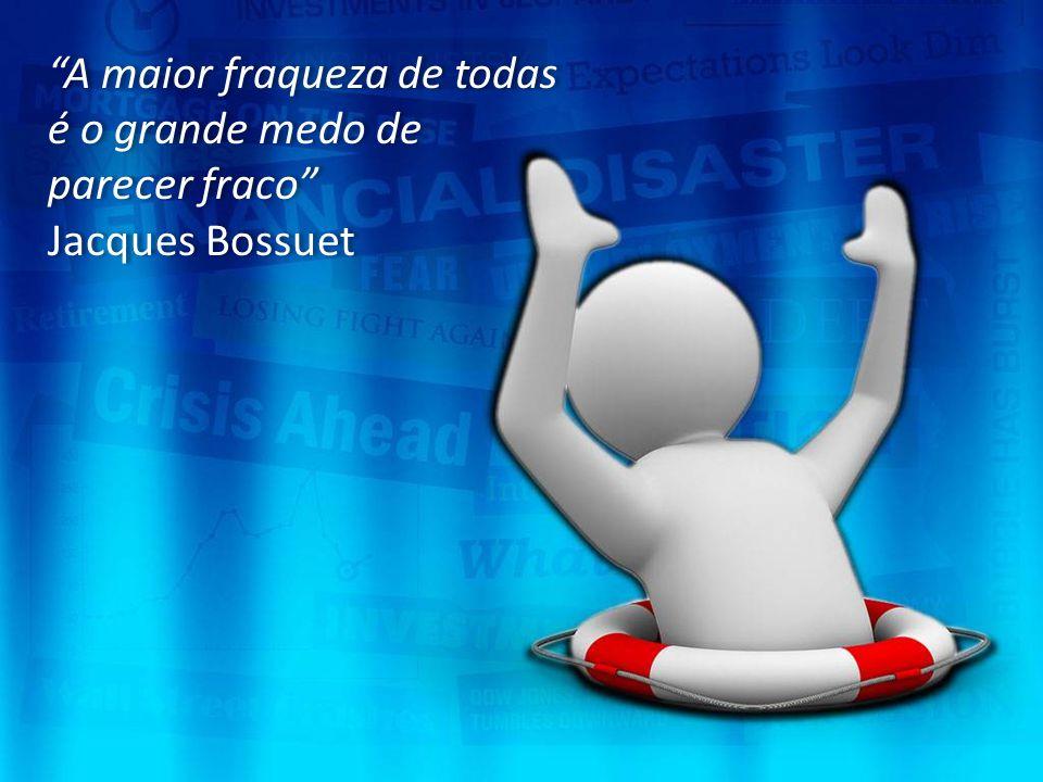 """""""A maior fraqueza de todas é o grande medo de parecer fraco"""" Jacques Bossuet """"A maior fraqueza de todas é o grande medo de parecer fraco"""" Jacques Boss"""