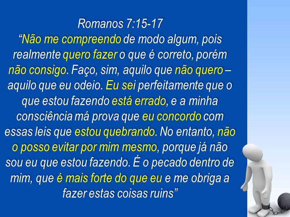 """Romanos 7:15-17 """"Não me compreendo de modo algum, pois realmente quero fazer o que é correto, porém não consigo. Faço, sim, aquilo que não quero – aqu"""