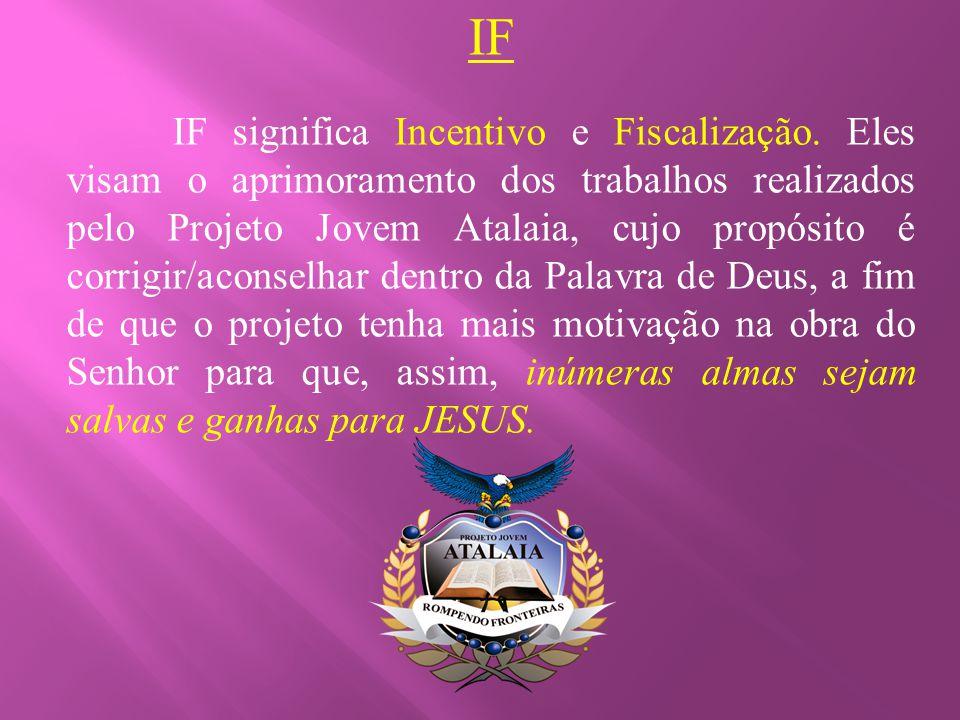 IF IF significa Incentivo e Fiscalização. Eles visam o aprimoramento dos trabalhos realizados pelo Projeto Jovem Atalaia, cujo propósito é corrigir/ac