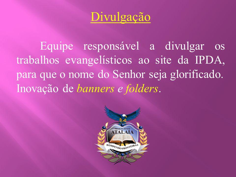 Divulgação Equipe responsável a divulgar os trabalhos evangelísticos ao site da IPDA, para que o nome do Senhor seja glorificado. Inovação de banners