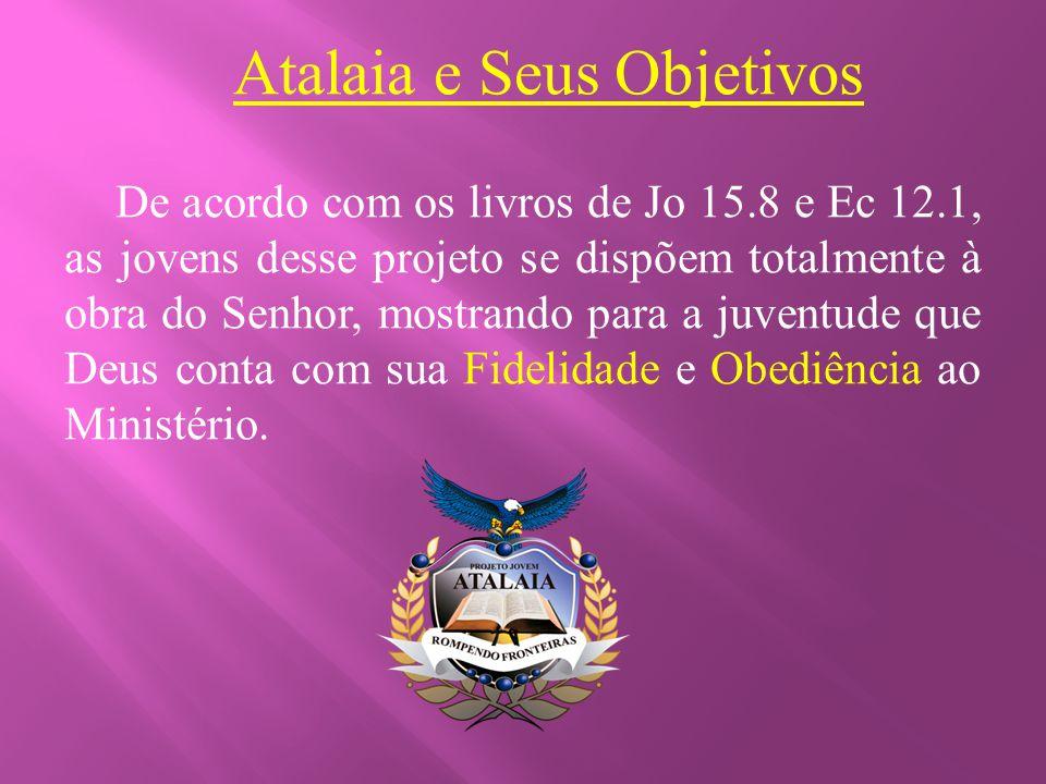 Atalaia e Seus Objetivos De acordo com os livros de Jo 15.8 e Ec 12.1, as jovens desse projeto se dispõem totalmente à obra do Senhor, mostrando para