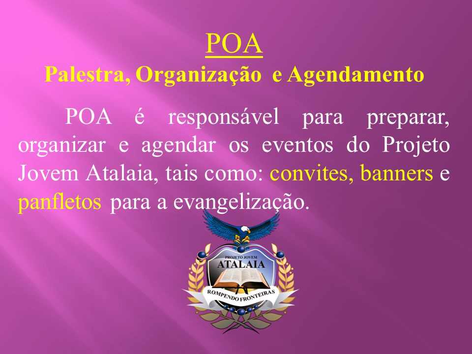 POA Palestra, Organização e Agendamento POA é responsável para preparar, organizar e agendar os eventos do Projeto Jovem Atalaia, tais como: convites,