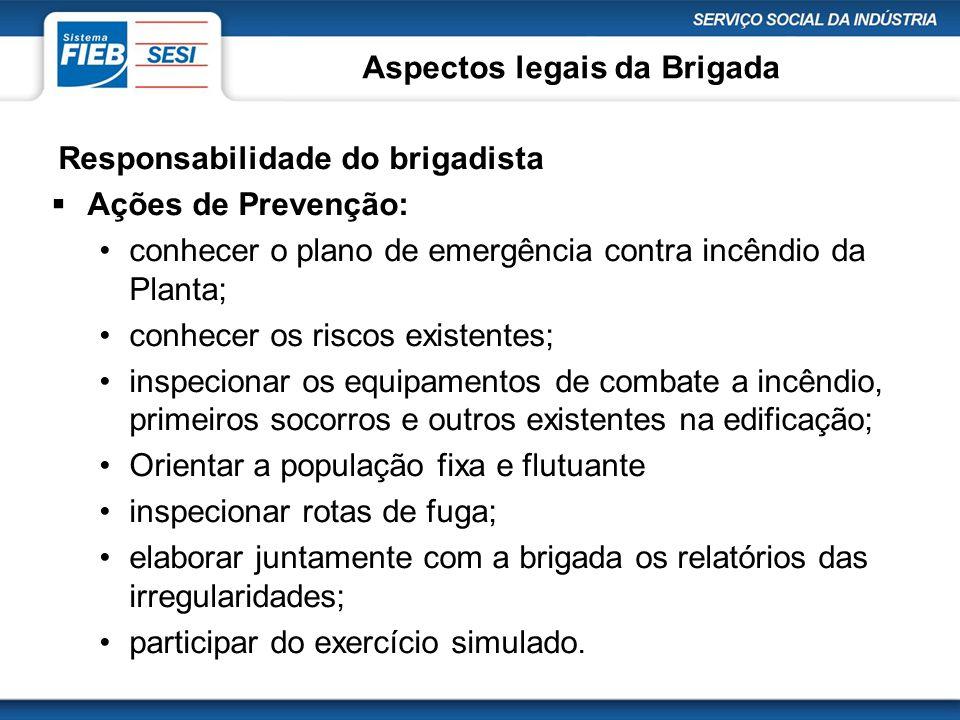 Aspectos legais da Brigada Responsabilidade do brigadista  Ações de Prevenção: •conhecer o plano de emergência contra incêndio da Planta; •conhecer o