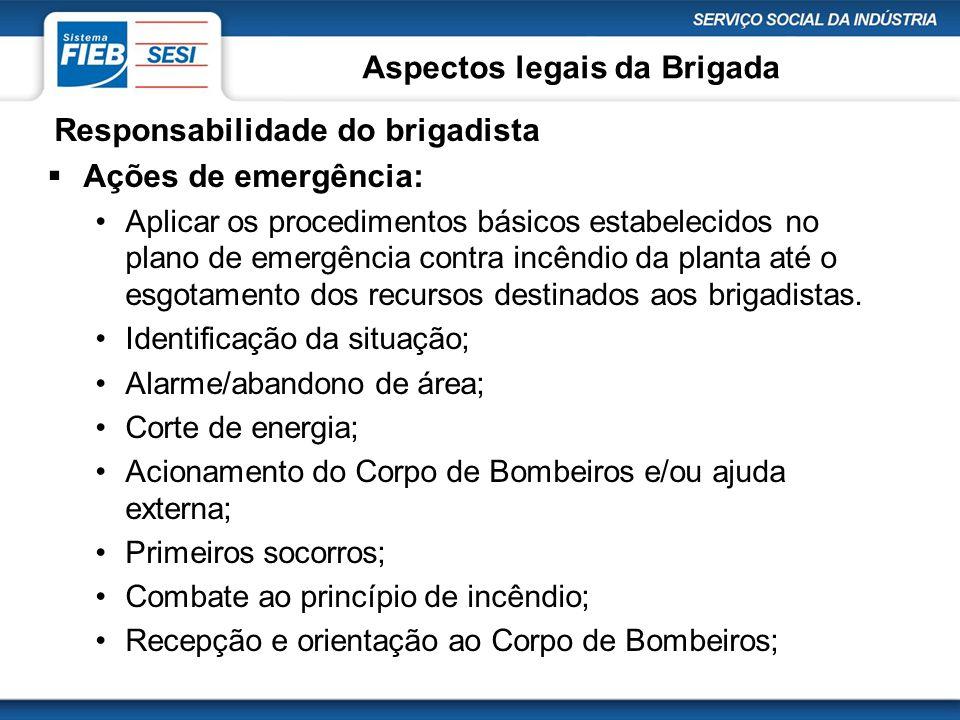 Aspectos legais da Brigada Responsabilidade do brigadista  Ações de emergência: •Aplicar os procedimentos básicos estabelecidos no plano de emergênci