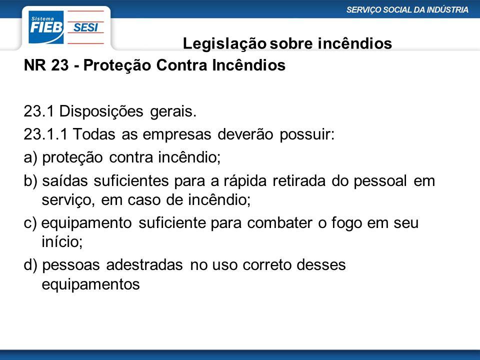 Legislação sobre incêndios NR 23 - Proteção Contra Incêndios 23.1 Disposições gerais. 23.1.1 Todas as empresas deverão possuir: a) proteção contra inc