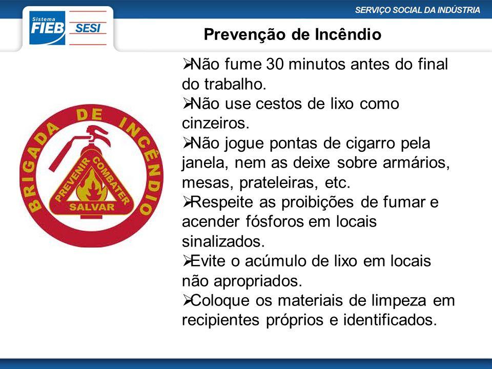 Prevenção de Incêndio  Não fume 30 minutos antes do final do trabalho.  Não use cestos de lixo como cinzeiros.  Não jogue pontas de cigarro pela ja