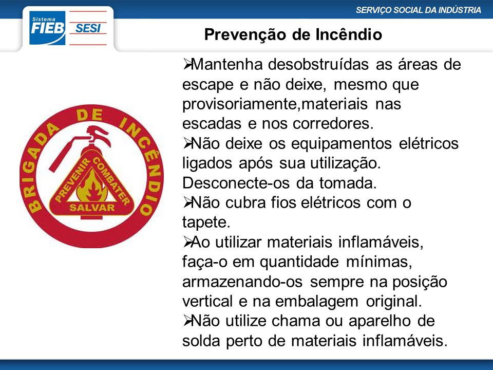 Prevenção de Incêndio  Mantenha desobstruídas as áreas de escape e não deixe, mesmo que provisoriamente,materiais nas escadas e nos corredores.  Não