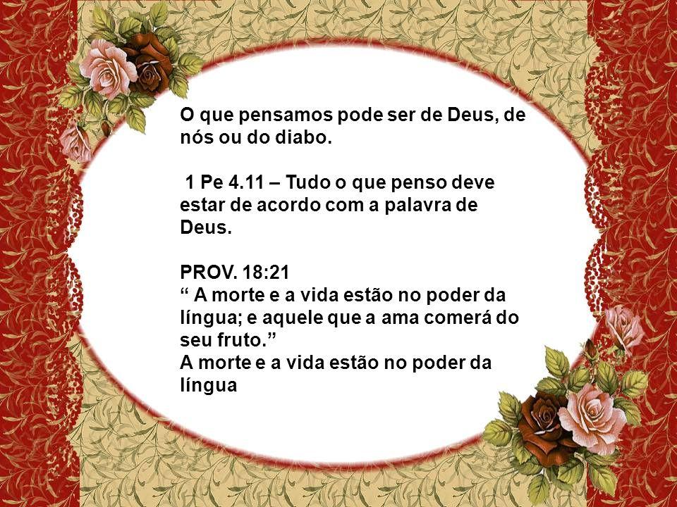 """O que pensamos pode ser de Deus, de nós ou do diabo. 1 Pe 4.11 – Tudo o que penso deve estar de acordo com a palavra de Deus. PROV. 18:21 """" A morte e"""